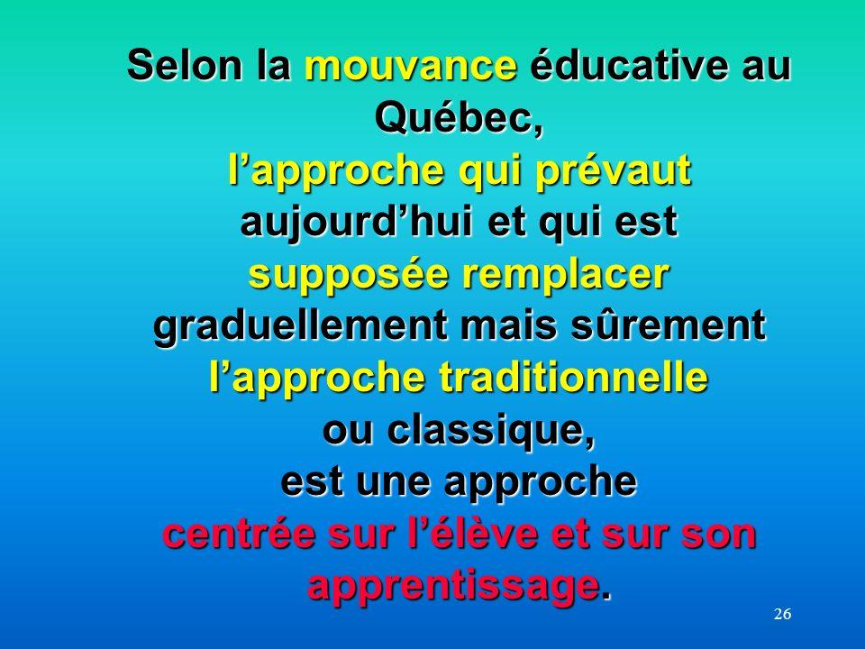 Selon la mouvance éducative au Québec, l'approche qui prévaut aujourd'hui et qui est supposée remplacer graduellement mais sûrement l'approche traditionnelle ou classique, est une approche centrée sur l'élève et sur son apprentissage.