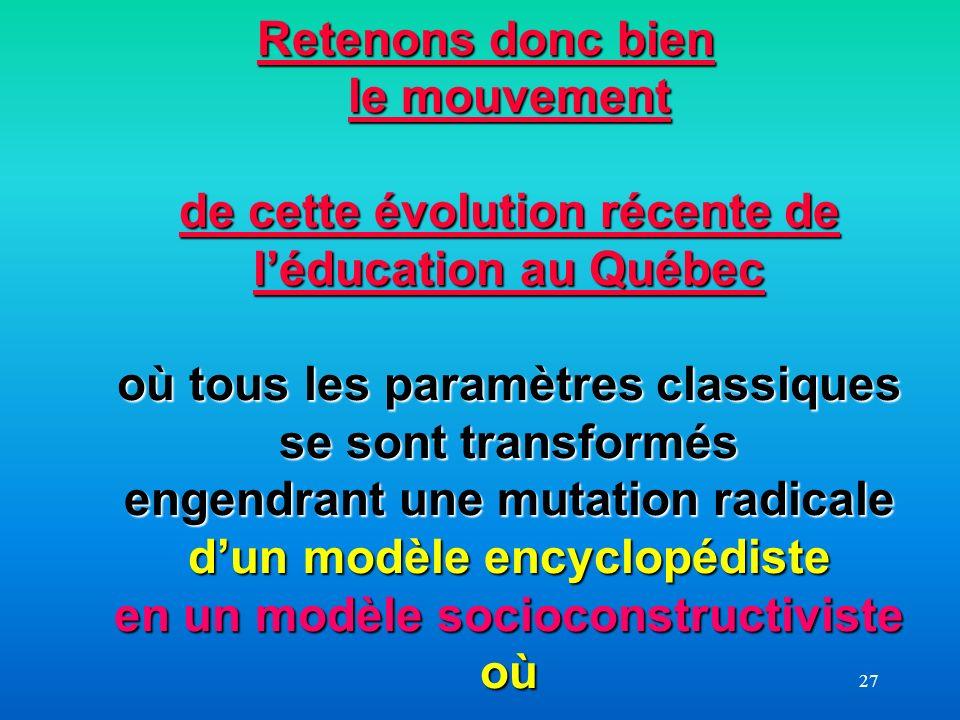 Retenons donc bien le mouvement de cette évolution récente de l'éducation au Québec où tous les paramètres classiques se sont transformés engendrant une mutation radicale d'un modèle encyclopédiste en un modèle socioconstructiviste où