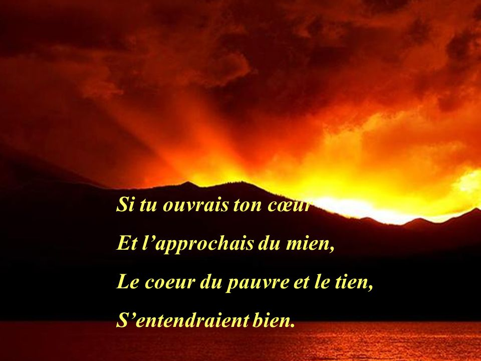 Si tu ouvrais ton cœur Et l'approchais du mien, Le coeur du pauvre et le tien, S'entendraient bien.
