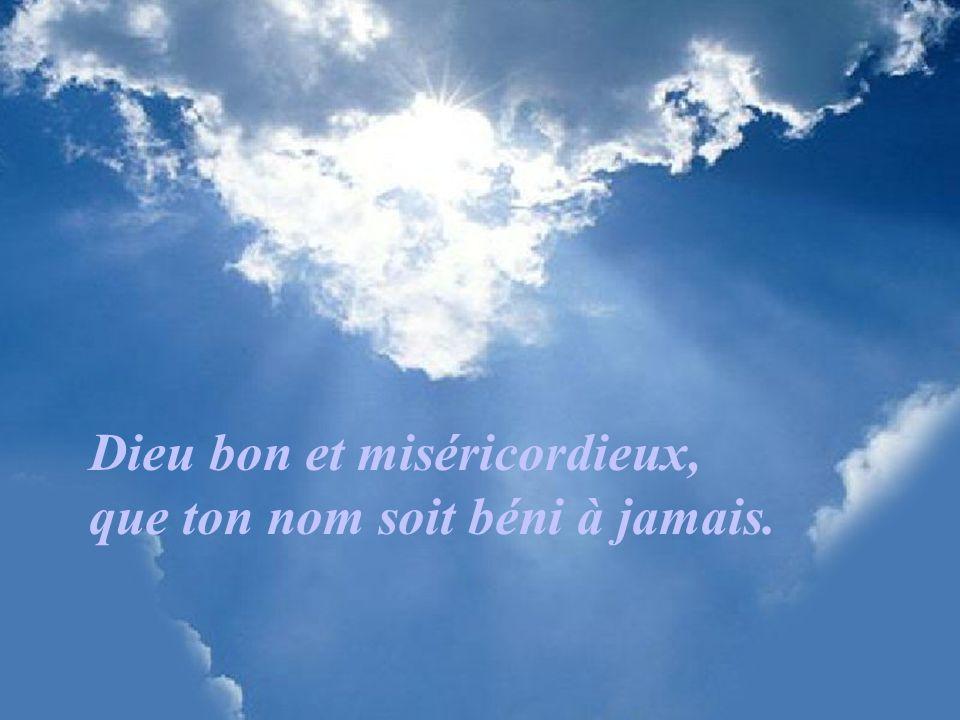 Dieu bon et miséricordieux, que ton nom soit béni à jamais.