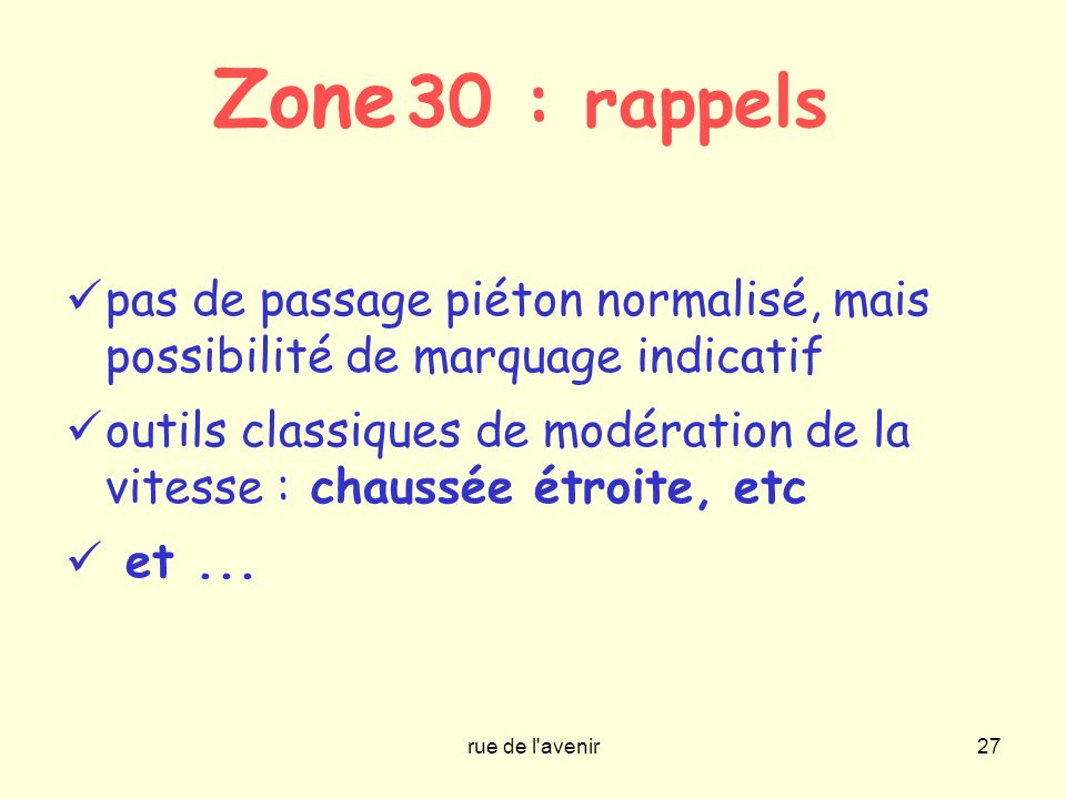 Zone 30 : rappels pas de passage piéton normalisé, mais possibilité de marquage indicatif.