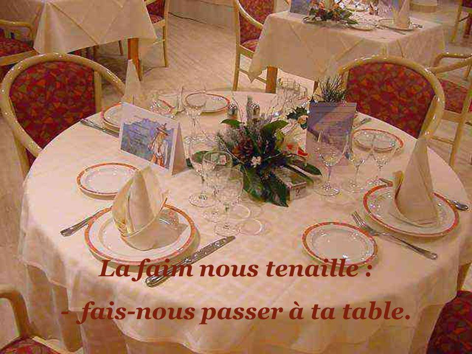 - fais-nous passer à ta table.