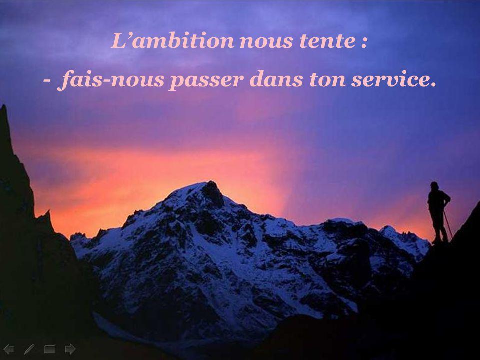 L'ambition nous tente : - fais-nous passer dans ton service.