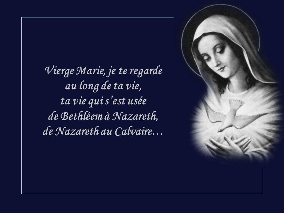 Vierge Marie, je te regarde au long de ta vie, ta vie qui s'est usée de Bethléem à Nazareth, de Nazareth au Calvaire…
