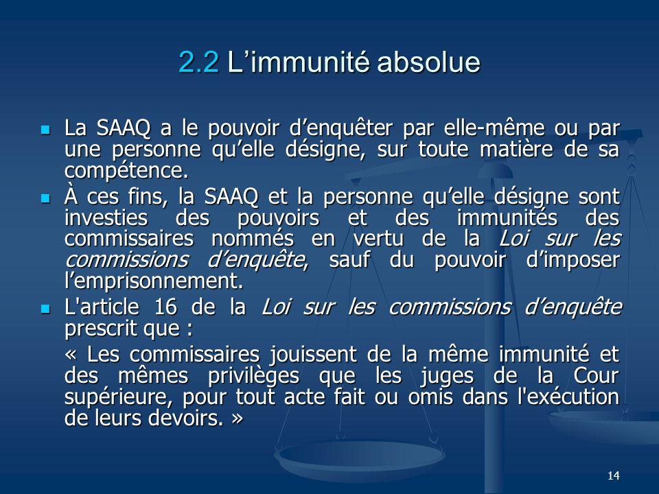 2.2 L'immunité absolueLa SAAQ a le pouvoir d'enquêter par elle-même ou par une personne qu'elle désigne, sur toute matière de sa compétence.