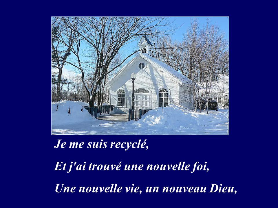 Je me suis recyclé, Et j ai trouvé une nouvelle foi, Une nouvelle vie, un nouveau Dieu,