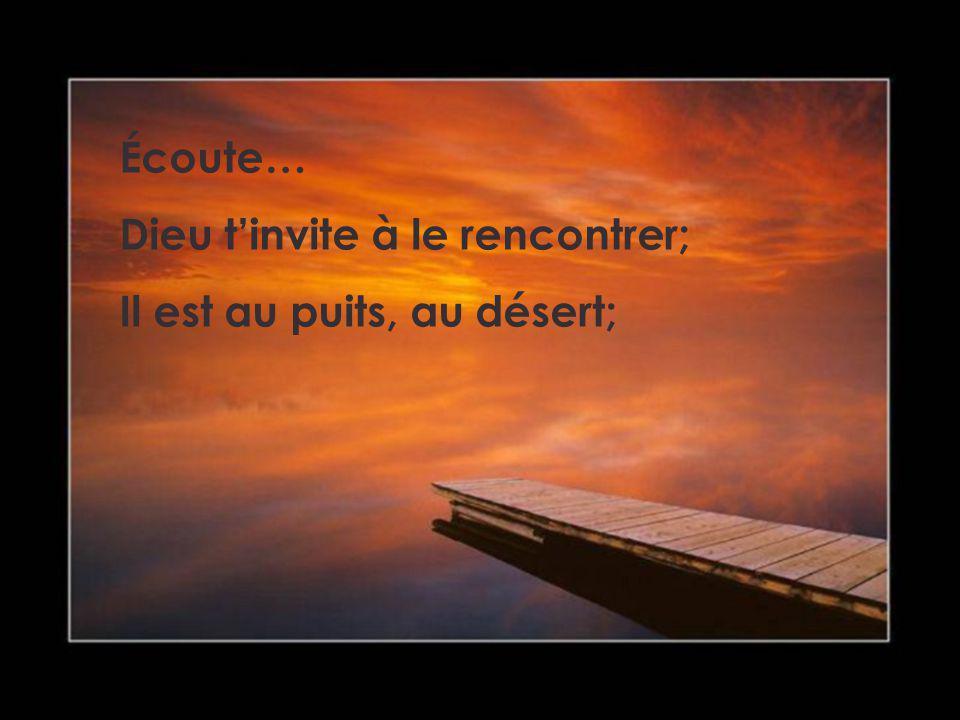Écoute… Dieu t'invite à le rencontrer; Il est au puits, au désert;
