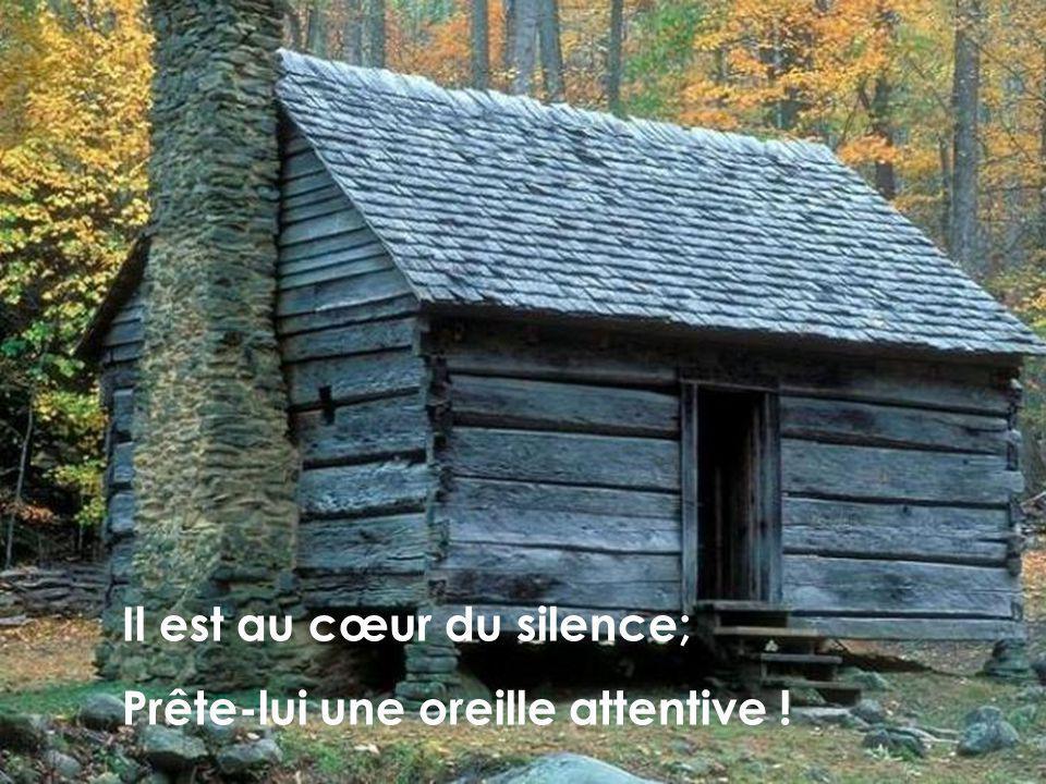 Il est au cœur du silence;