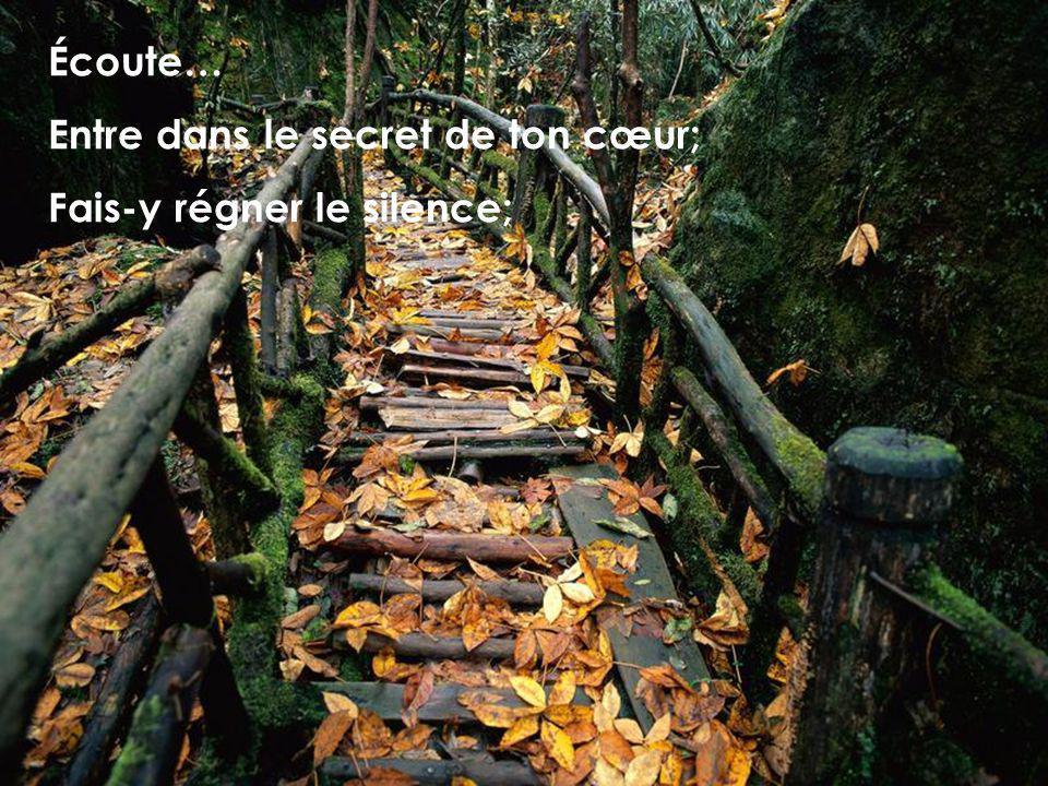 Écoute… Entre dans le secret de ton cœur; Fais-y régner le silence;