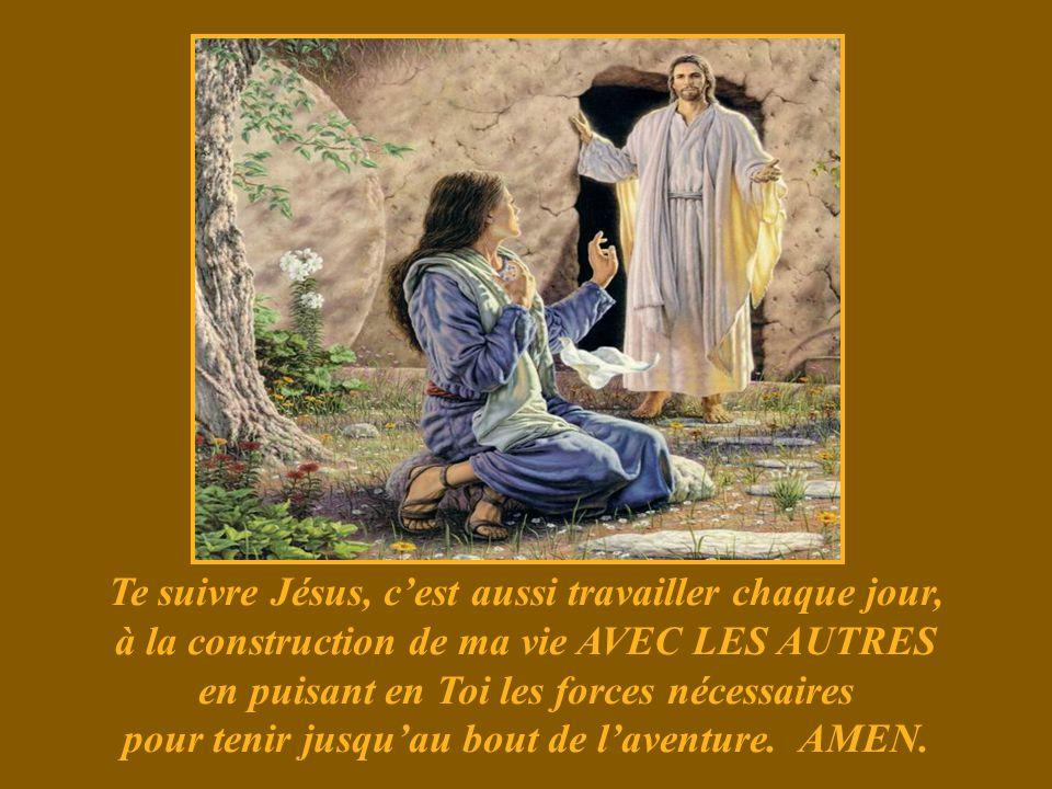 Te suivre Jésus, c'est aussi travailler chaque jour, à la construction de ma vie AVEC LES AUTRES en puisant en Toi les forces nécessaires pour tenir jusqu'au bout de l'aventure.