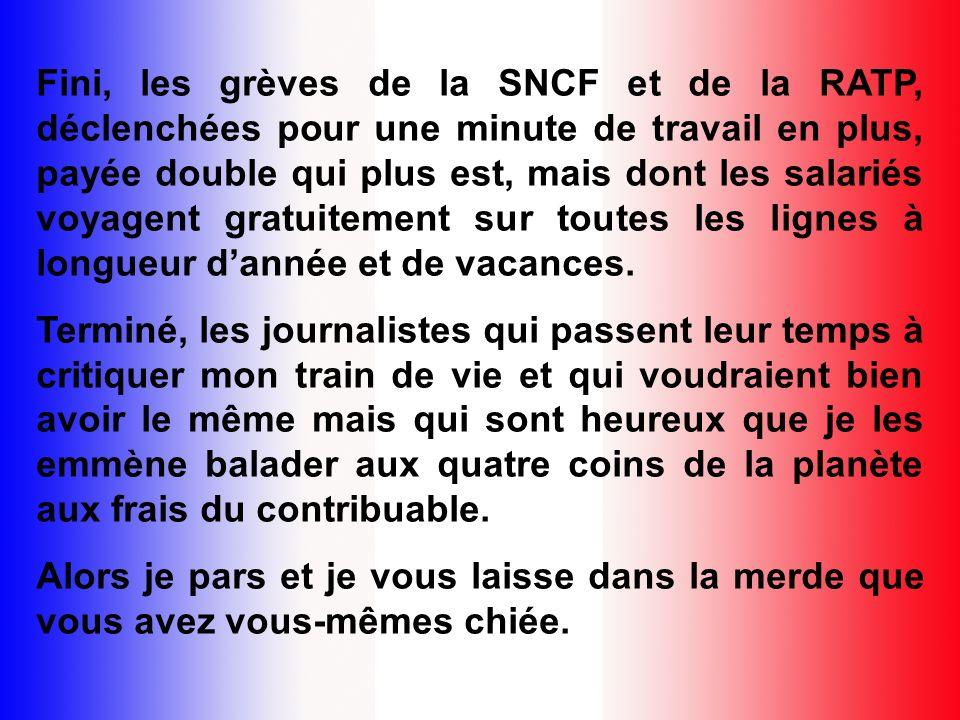 Fini, les grèves de la SNCF et de la RATP, déclenchées pour une minute de travail en plus, payée double qui plus est, mais dont les salariés voyagent gratuitement sur toutes les lignes à longueur d'année et de vacances.