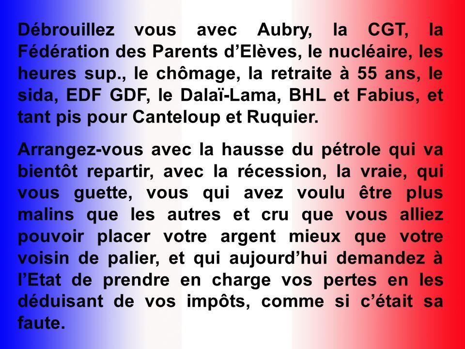 Débrouillez vous avec Aubry, la CGT, la Fédération des Parents d'Elèves, le nucléaire, les heures sup., le chômage, la retraite à 55 ans, le sida, EDF GDF, le Dalaï-Lama, BHL et Fabius, et tant pis pour Canteloup et Ruquier.