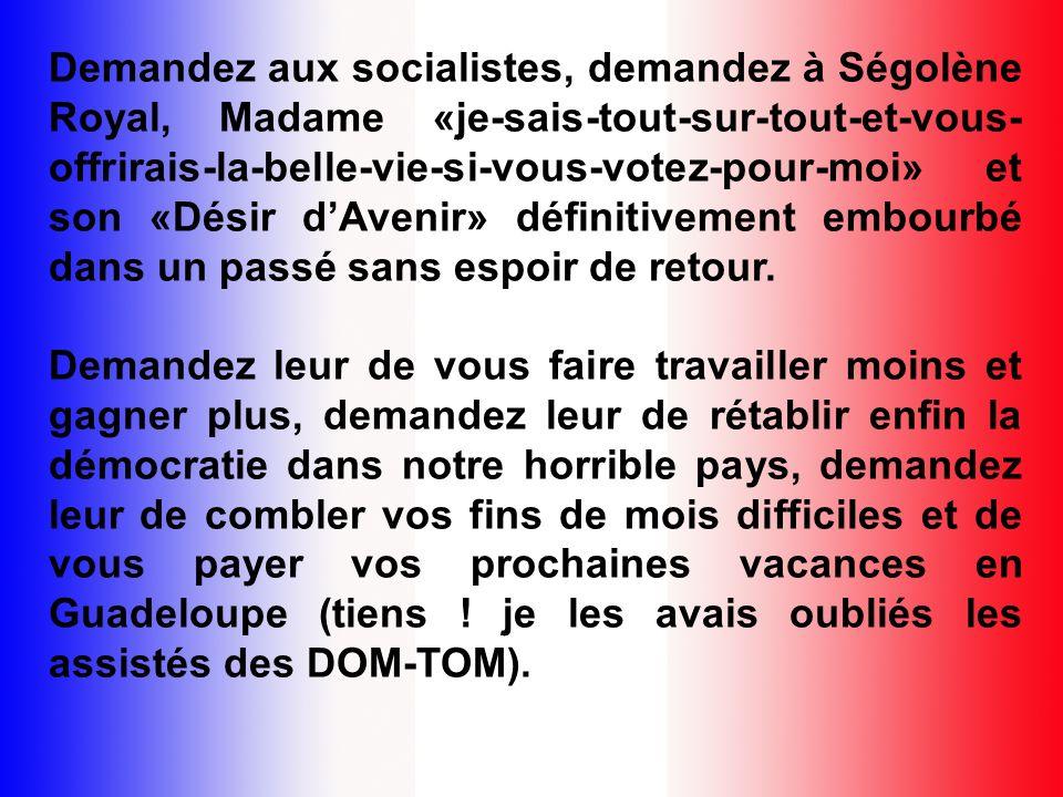 Demandez aux socialistes, demandez à Ségolène Royal, Madame «je-sais-tout-sur-tout-et-vous-offrirais-la-belle-vie-si-vous-votez-pour-moi» et son «Désir d'Avenir» définitivement embourbé dans un passé sans espoir de retour.