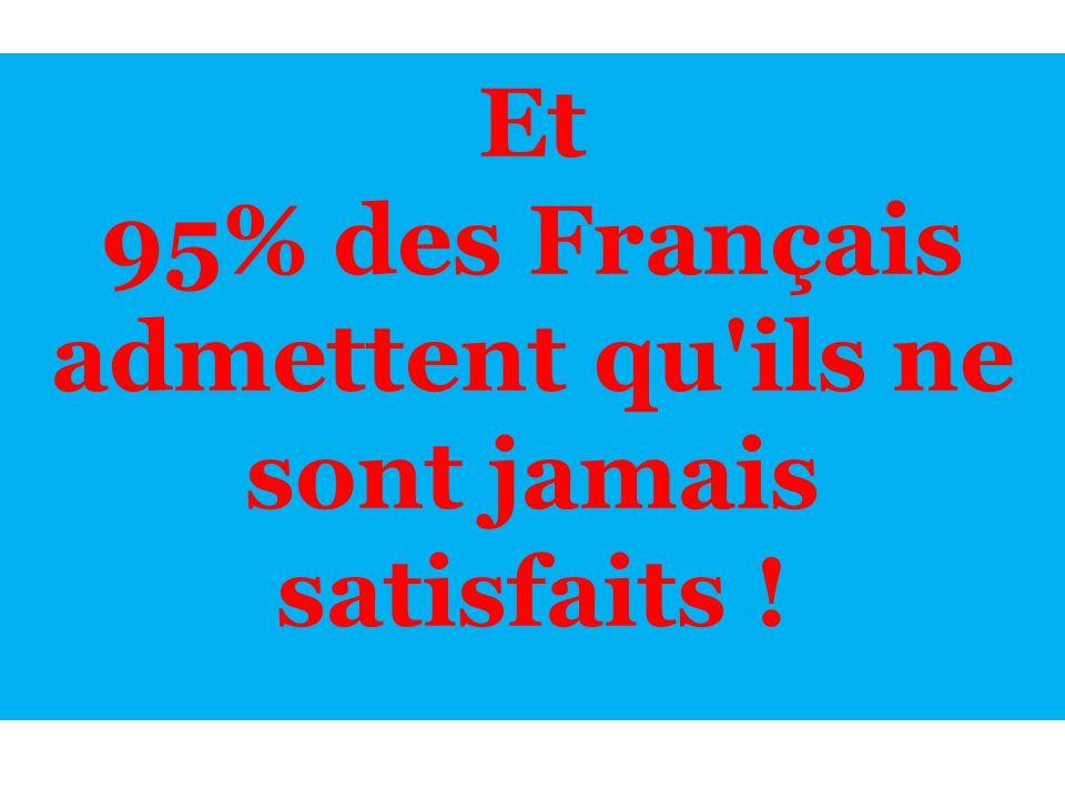 95% des Français admettent qu ils ne sont jamais satisfaits !