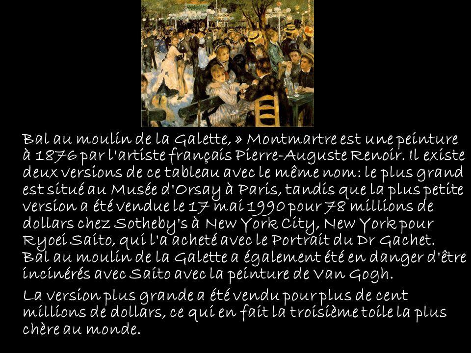 Bal au moulin de la Galette, » Montmartre est une peinture à 1876 par l artiste français Pierre-Auguste Renoir. Il existe deux versions de ce tableau avec le même nom: le plus grand est situé au Musée d Orsay à Paris, tandis que la plus petite version a été vendue le 17 mai 1990 pour 78 millions de dollars chez Sotheby s à New York City, New York pour Ryoei Saito, qui l a acheté avec le Portrait du Dr Gachet. Bal au moulin de la Galette a également été en danger d être incinérés avec Saito avec la peinture de Van Gogh.