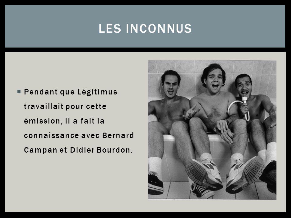 LES INCONNUS Pendant que Légitimus travaillait pour cette émission, il a fait la connaissance avec Bernard Campan et Didier Bourdon.