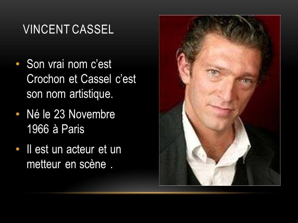 Vincent cassel Son vrai nom c'est Crochon et Cassel c'est son nom artistique. Né le 23 Novembre 1966 à Paris.