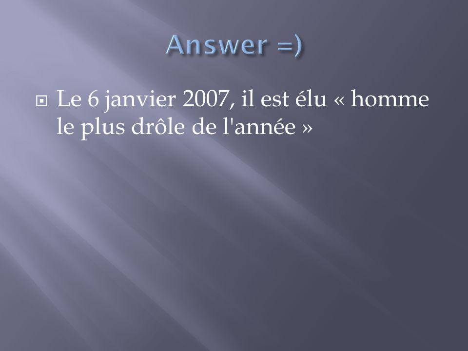 Answer =) Le 6 janvier 2007, il est élu « homme le plus drôle de l année »