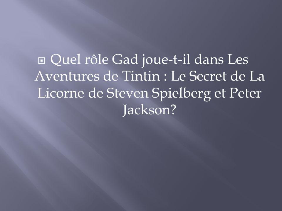 Quel rôle Gad joue-t-il dans Les Aventures de Tintin : Le Secret de La Licorne de Steven Spielberg et Peter Jackson