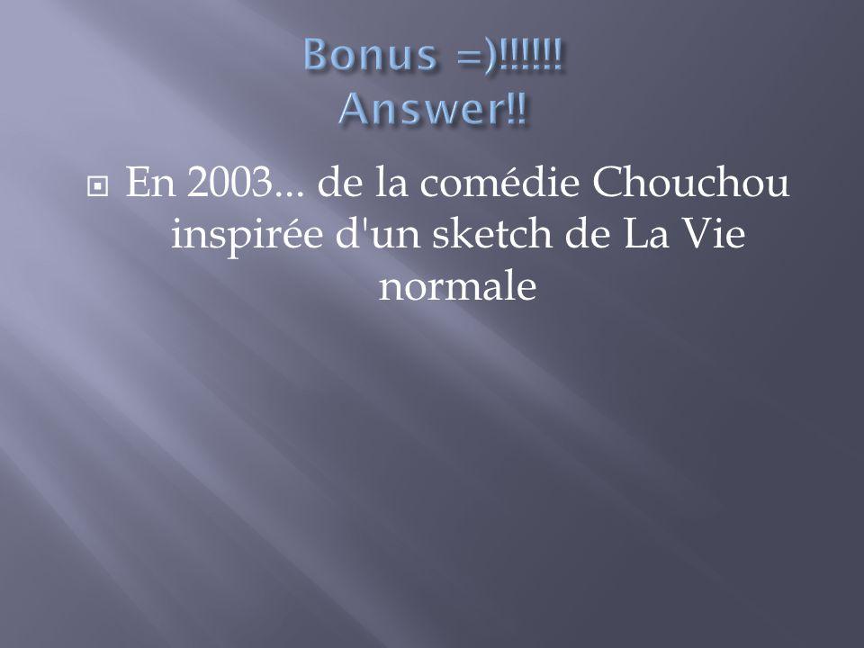 Bonus =)!!!!!! Answer!! En 2003... de la comédie Chouchou inspirée d un sketch de La Vie normale