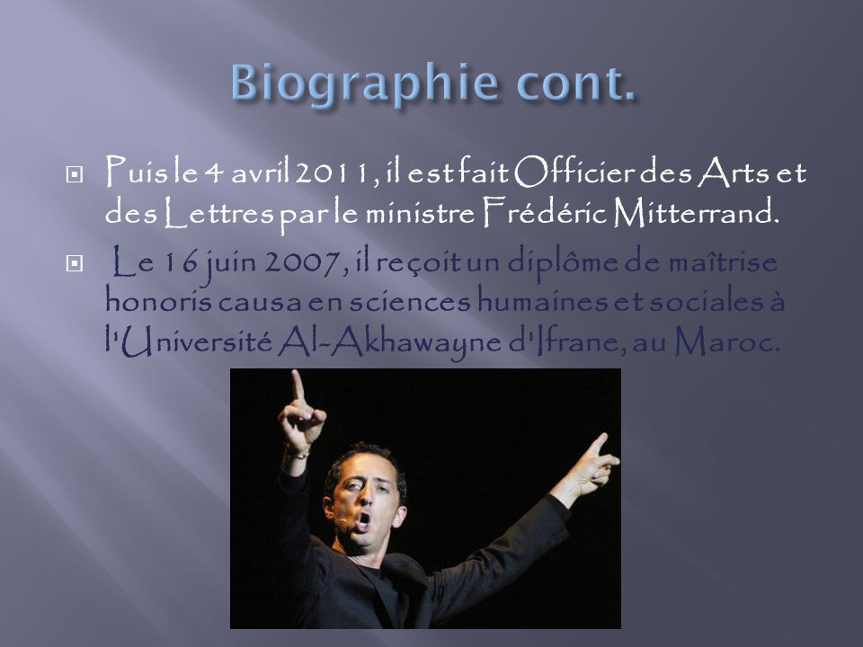 Biographie cont. Puis le 4 avril 2011, il est fait Officier des Arts et des Lettres par le ministre Frédéric Mitterrand.