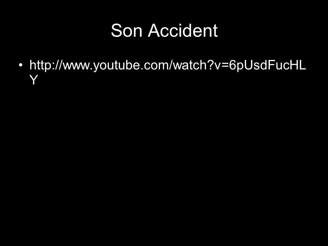Son Accident http://www.youtube.com/watch v=6pUsdFucHLY
