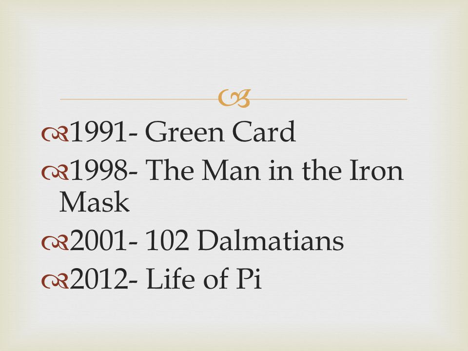 1991- Green Card 1998- The Man in the Iron Mask 2001- 102 Dalmatians 2012- Life of Pi