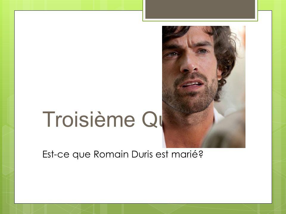 Troisième Question Est-ce que Romain Duris est marié