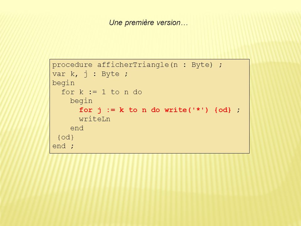 Une première version… procedure afficherTriangle(n : Byte) ; var k, j : Byte ; begin. for k := 1 to n do.