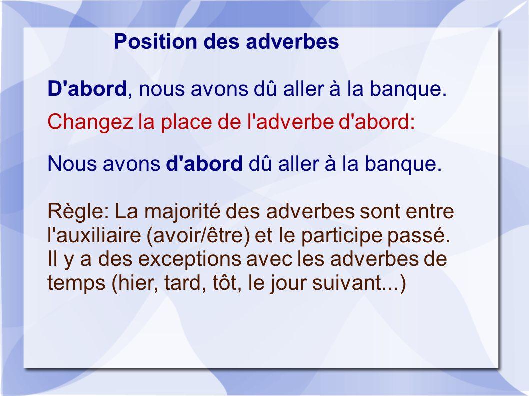 Position des adverbes D abord, nous avons dû aller à la banque. Changez la place de l adverbe d abord: