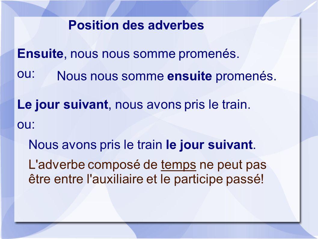 Position des adverbes Ensuite, nous nous somme promenés. ou: Nous nous somme ensuite promenés. Le jour suivant, nous avons pris le train.