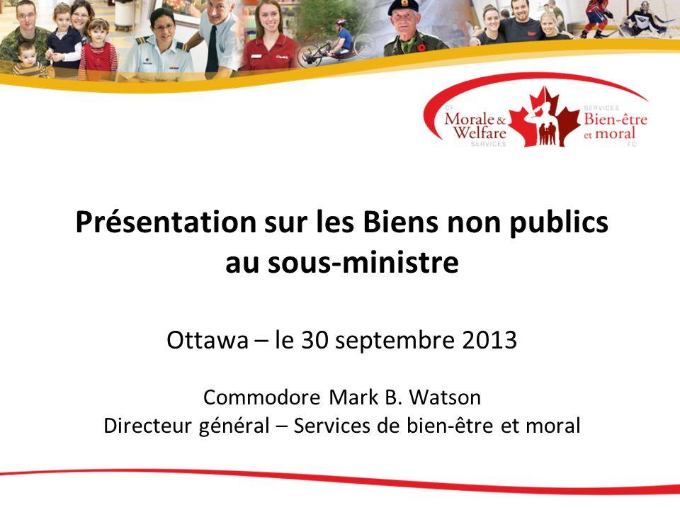 Présentation sur les Biens non publics au sous-ministre Ottawa – le 30 septembre 2013 Commodore Mark B. Watson Directeur général – Services de bien-être et moral