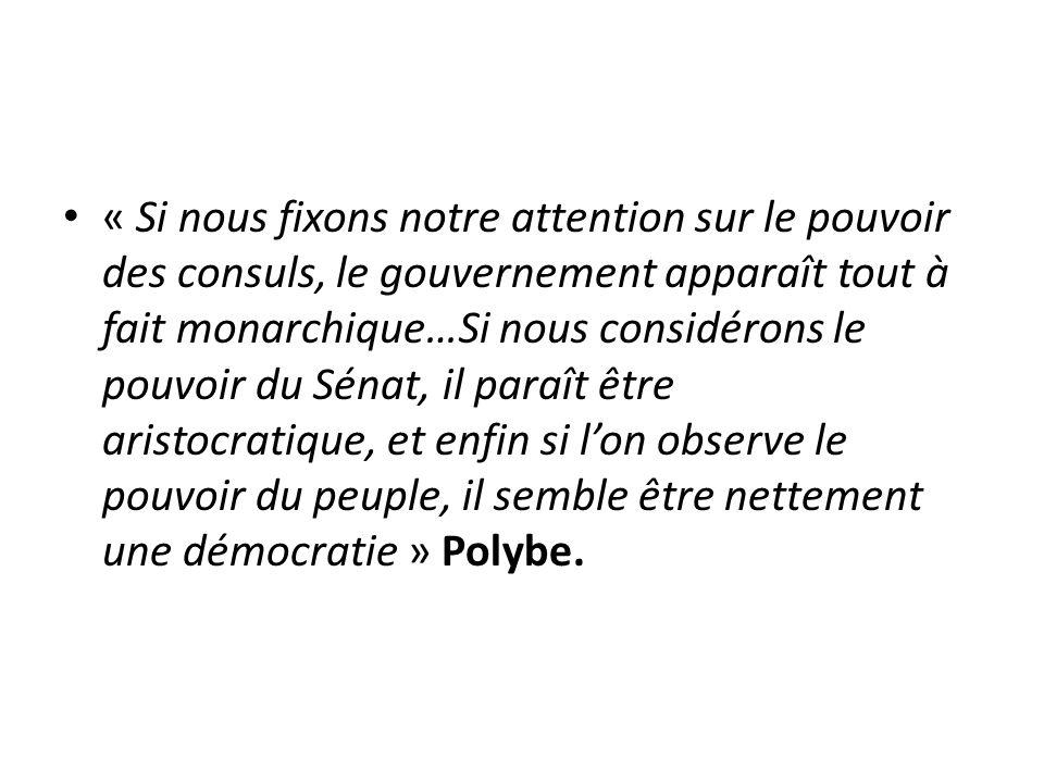 « Si nous fixons notre attention sur le pouvoir des consuls, le gouvernement apparaît tout à fait monarchique…Si nous considérons le pouvoir du Sénat, il paraît être aristocratique, et enfin si l'on observe le pouvoir du peuple, il semble être nettement une démocratie » Polybe.