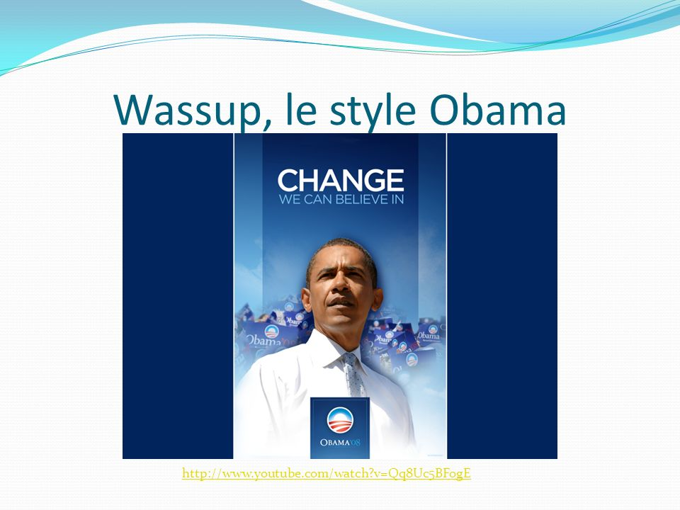 Wassup, le style Obama http://www.youtube.com/watch v=Qq8Uc5BFogE