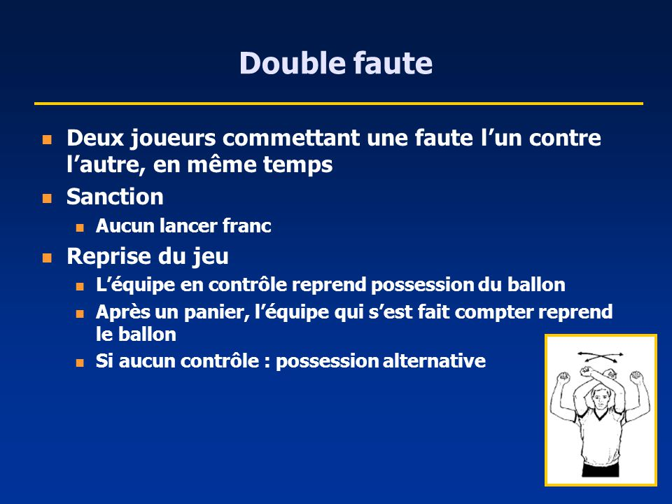 Double faute Deux joueurs commettant une faute l'un contre l'autre, en même temps. Sanction. Aucun lancer franc.