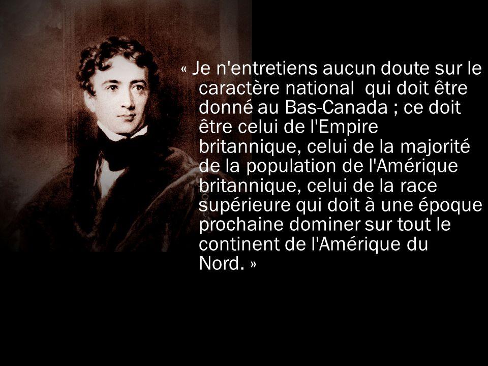 « Je n entretiens aucun doute sur le caractère national qui doit être donné au Bas-Canada ; ce doit être celui de l Empire britannique, celui de la majorité de la population de l Amérique britannique, celui de la race supérieure qui doit à une époque prochaine dominer sur tout le continent de l Amérique du Nord. »