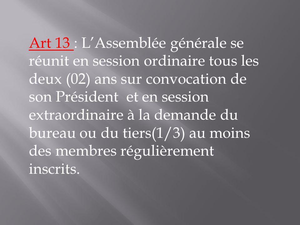 Art 13 : L'Assemblée générale se réunit en session ordinaire tous les deux (02) ans sur convocation de son Président et en session extraordinaire à la demande du bureau ou du tiers(1/3) au moins des membres régulièrement inscrits.