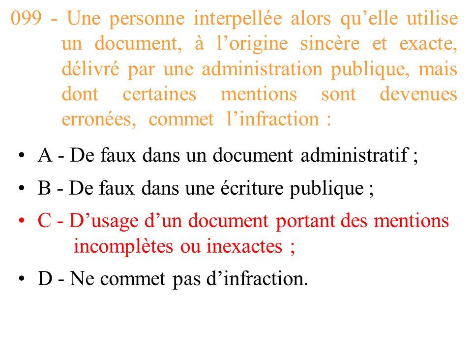 099 - Une personne interpellée alors qu'elle utilise un document, à l'origine sincère et exacte, délivré par une administration publique, mais dont certaines mentions sont devenues erronées, commet l'infraction :
