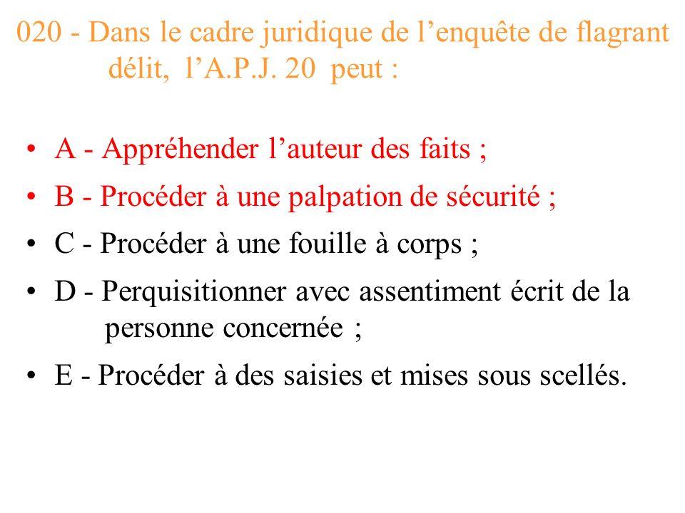 020 - Dans le cadre juridique de l'enquête de flagrant délit, l'A.P.J. 20 peut :