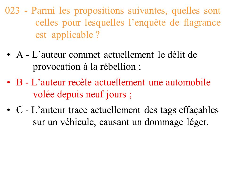 023 - Parmi les propositions suivantes, quelles sont celles pour lesquelles l'enquête de flagrance est applicable