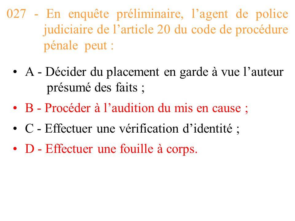 027 - En enquête préliminaire, l'agent de police judiciaire de l'article 20 du code de procédure pénale peut :