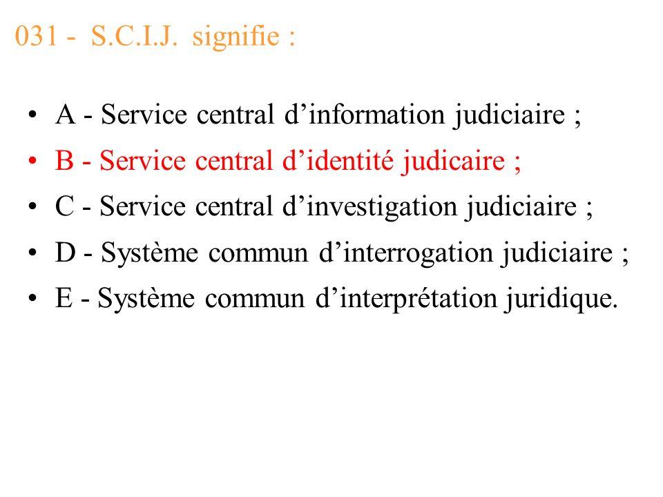 031 - S.C.I.J. signifie : A - Service central d'information judiciaire ; B - Service central d'identité judicaire ;