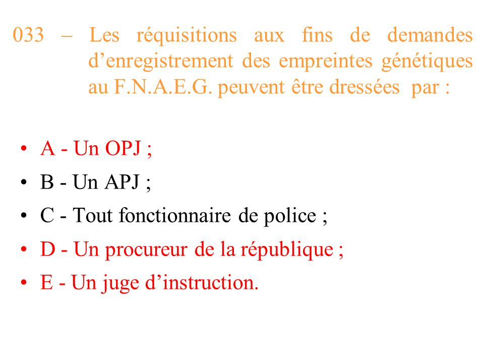 033 – Les réquisitions aux fins de demandes d'enregistrement des empreintes génétiques au F.N.A.E.G. peuvent être dressées par :