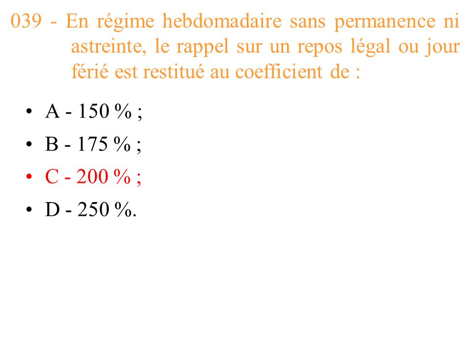 039 - En régime hebdomadaire sans permanence ni astreinte, le rappel sur un repos légal ou jour férié est restitué au coefficient de :