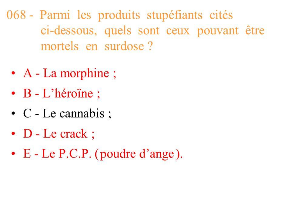 068 - Parmi les produits stupéfiants cités ci-dessous, quels sont ceux pouvant être mortels en surdose