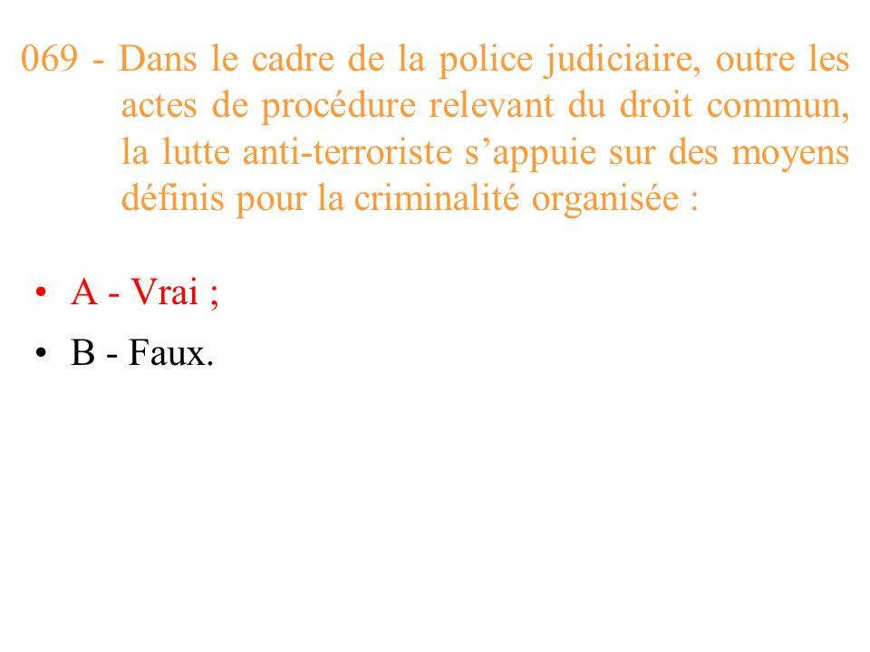 069 - Dans le cadre de la police judiciaire, outre les actes de procédure relevant du droit commun, la lutte anti-terroriste s'appuie sur des moyens définis pour la criminalité organisée :