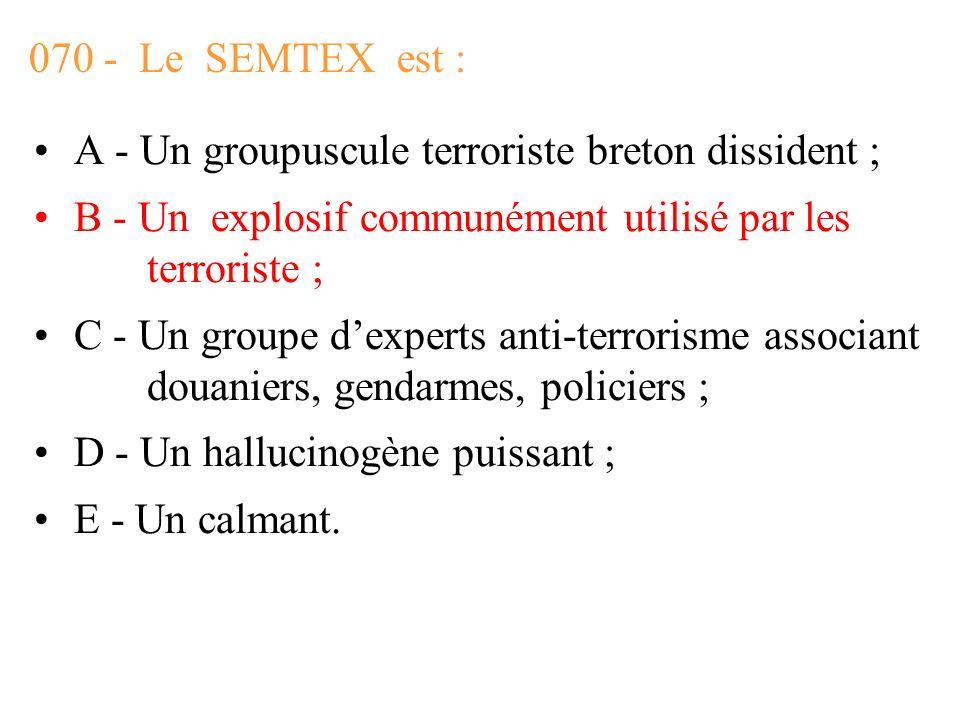 070 - Le SEMTEX est : A - Un groupuscule terroriste breton dissident ; B - Un explosif communément utilisé par les terroriste ;