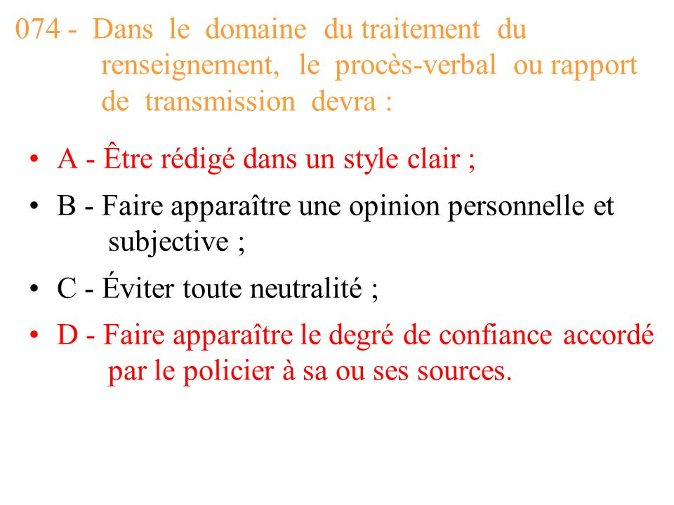 074 - Dans le domaine du traitement du renseignement, le procès-verbal ou rapport de transmission devra :