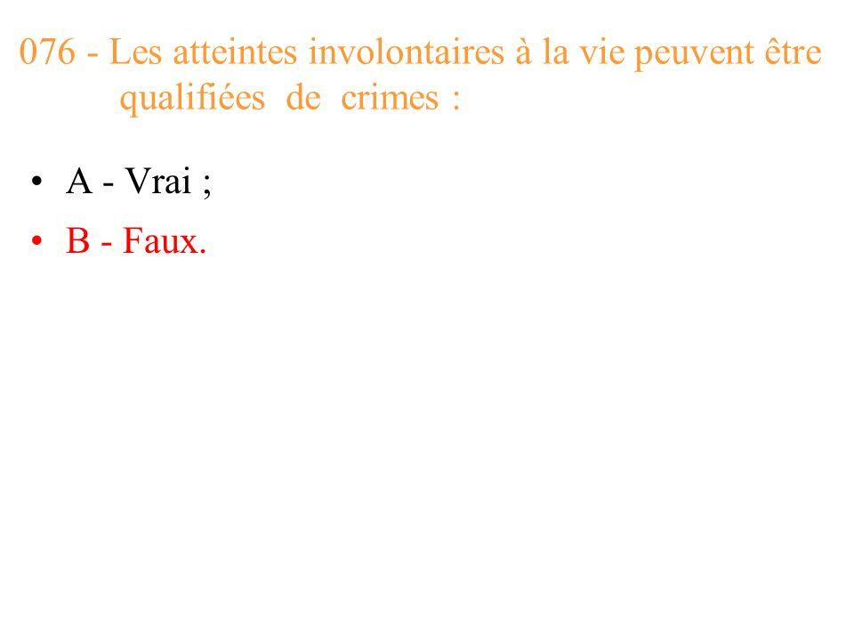 076 - Les atteintes involontaires à la vie peuvent être qualifiées de crimes :
