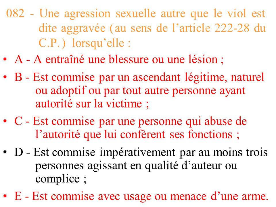 082 - Une agression sexuelle autre que le viol est dite aggravée ( au sens de l'article 222-28 du C.P. ) lorsqu'elle :